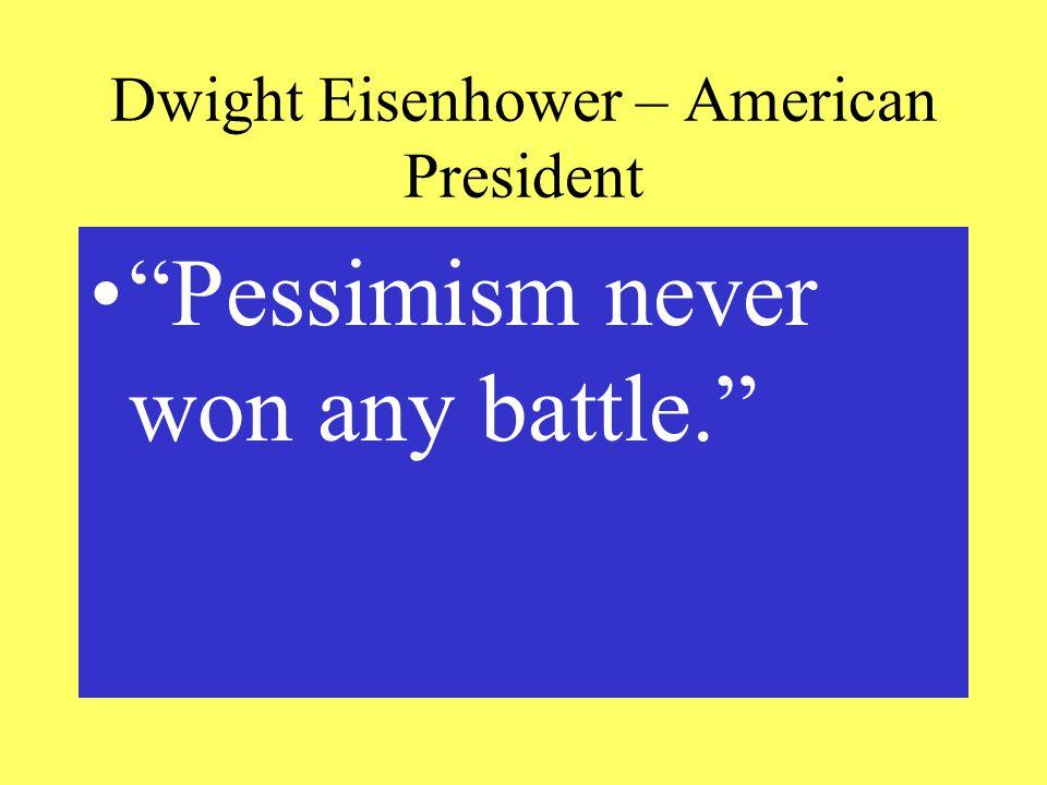 Dwight Eisenhower – American President Pessimism never won any battle.