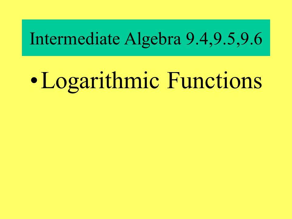 Intermediate Algebra 9.4,9.5,9.6 Logarithmic Functions