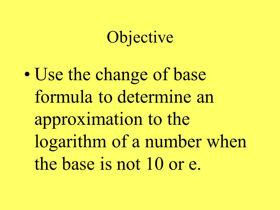 Objective Use the change of base formula to determine an approximation to the logarithm of a number when the base is not 10 or e.