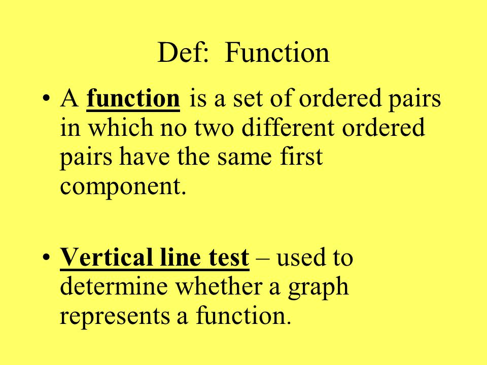 Def: Function A function is a set of ordered pairs in which no two different ordered pairs have the same first component.