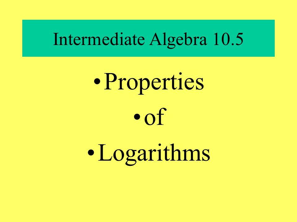 Intermediate Algebra 10.5 Properties of Logarithms