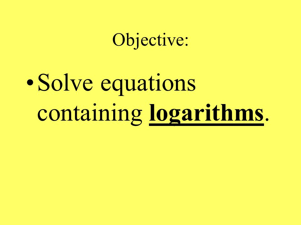 Objective: Solve equations containing logarithms.