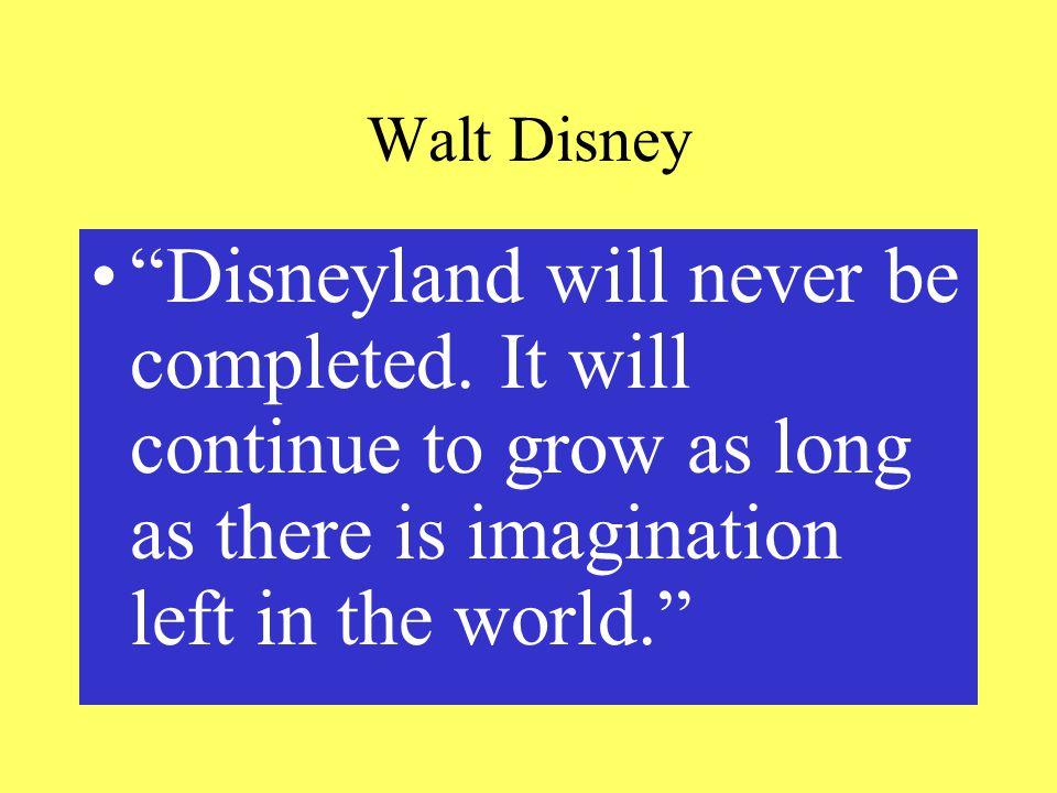 Walt Disney Disneyland will never be completed.