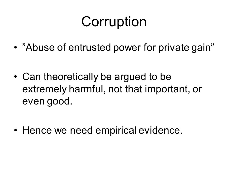Corruption Abuse of entrusted power for private gain Can theoretically be argued to be extremely harmful, not that important, or even good.
