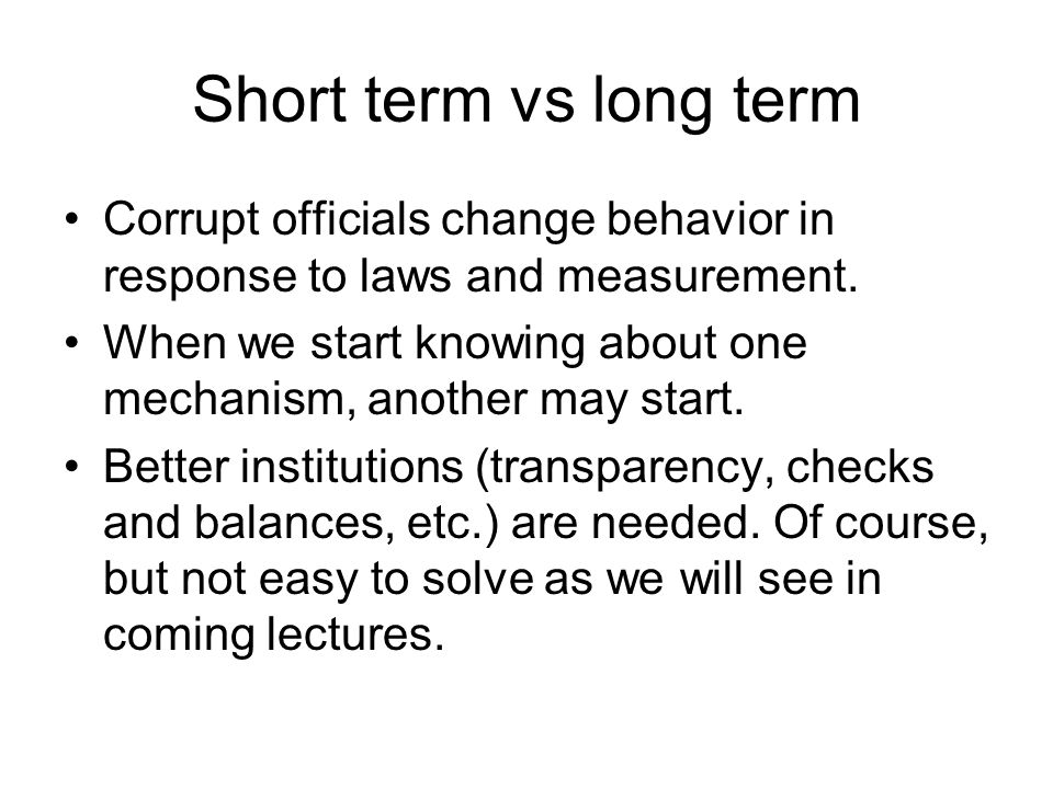 Short term vs long term Corrupt officials change behavior in response to laws and measurement.