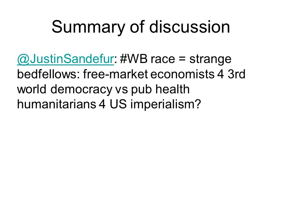 Summary of discussion @JustinSandefur@JustinSandefur: #WB race = strange bedfellows: free-market economists 4 3rd world democracy vs pub health humanitarians 4 US imperialism
