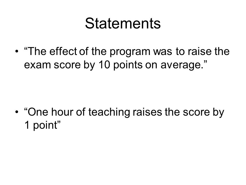 Statements The effect of the program was to raise the exam score by 10 points on average. One hour of teaching raises the score by 1 point