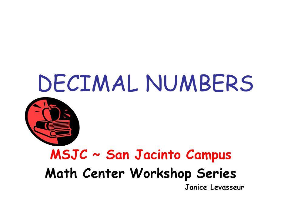 DECIMAL NUMBERS MSJC ~ San Jacinto Campus Math Center Workshop Series Janice Levasseur
