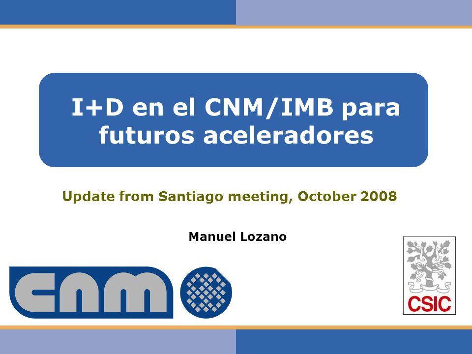 Haga clic para modificar el estilo de texto del patrón I+D en el CNM/IMB para futuros aceleradores Manuel Lozano Update from Santiago meeting, October