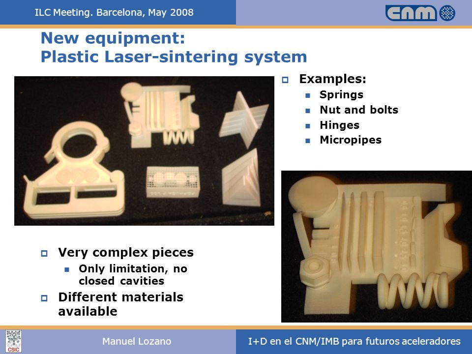 ILC Meeting. Barcelona, May 2008 I+D en el CNM/IMB para futuros aceleradoresManuel Lozano New equipment: Plastic Laser-sintering system  Very complex