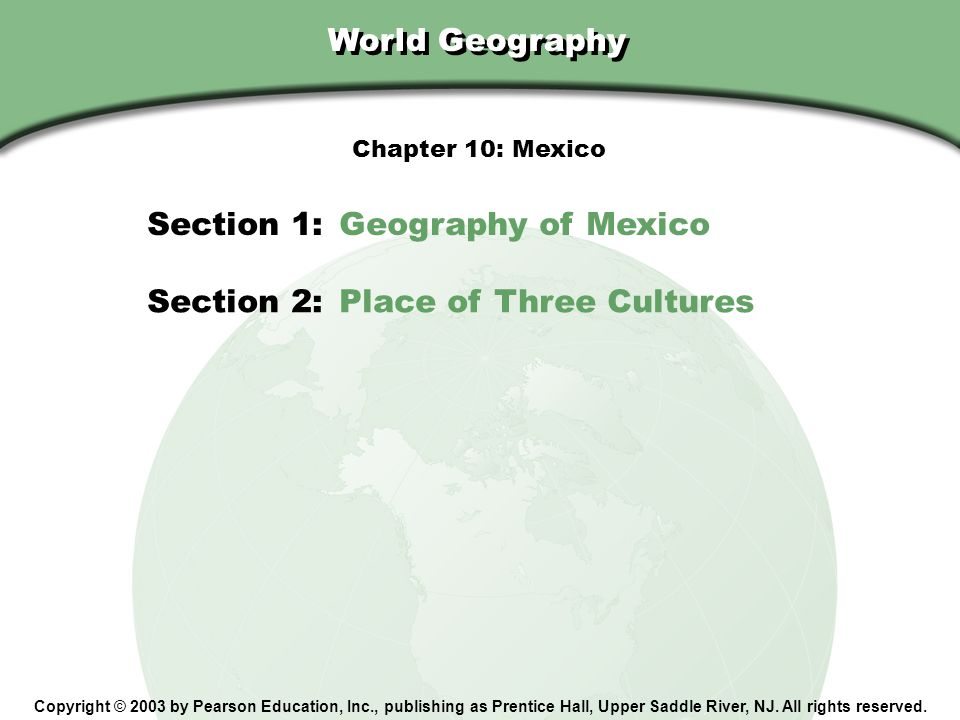 Chapter 10, Section World Geography Copyright © 2003 by Pearson Education, Inc., publishing as Prentice Hall, Upper Saddle River, NJ. All rights reser