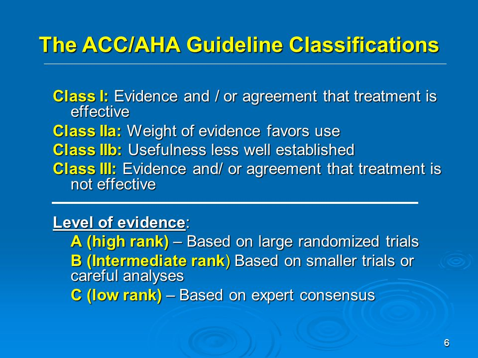 6 The ACC/AHA Guideline Classifications Class I: Evidence and / or agreement that treatment is effective Class IIa: Weight of evidence favors use Class IIb: Usefulness less well established Class III: Evidence and/ or agreement that treatment is not effective Level of evidence: A (high rank) – Based on large randomized trials B (Intermediate rank) Based on smaller trials or careful analyses C (low rank) – Based on expert consensus
