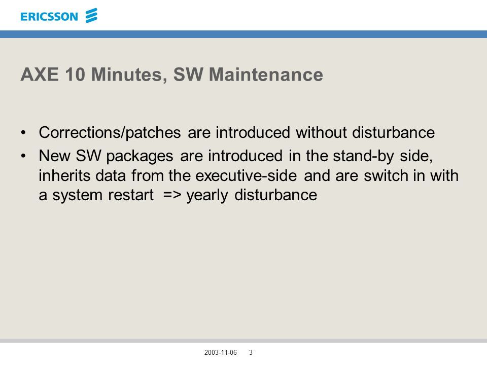 2003-11-063 AXE 10 Minutes, SW Maintenance Corrections/patches are introduced without disturbance New SW packages are introduced in the stand-by side, inherits data from the executive-side and are switch in with a system restart => yearly disturbance