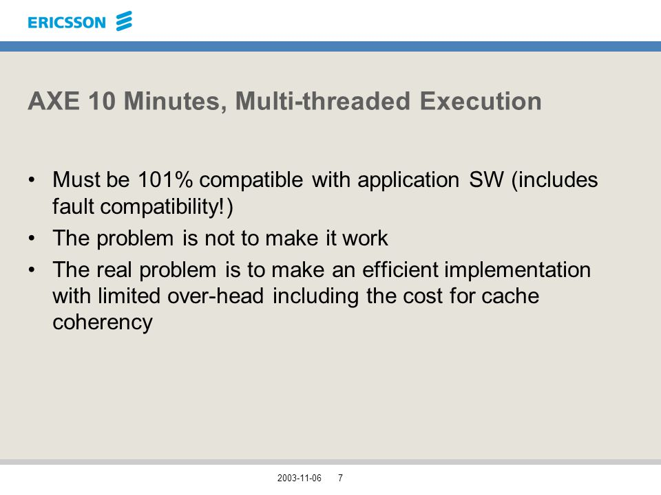 2003-11-067 AXE 10 Minutes, Multi-threaded Execution Must be 101% compatible with application SW (includes fault compatibility!) The problem is not to make it work The real problem is to make an efficient implementation with limited over-head including the cost for cache coherency