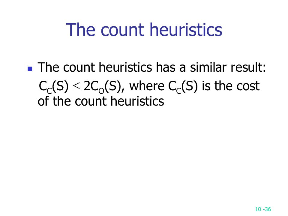 10 -36 The count heuristics The count heuristics has a similar result: C C (S)  2C O (S), where C C (S) is the cost of the count heuristics