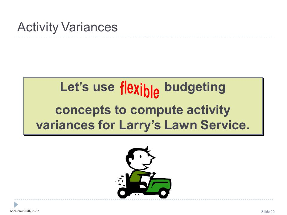 McGraw-Hill/Irwin Slide 20 Let's use budgeting concepts to compute activity variances for Larry's Lawn Service.