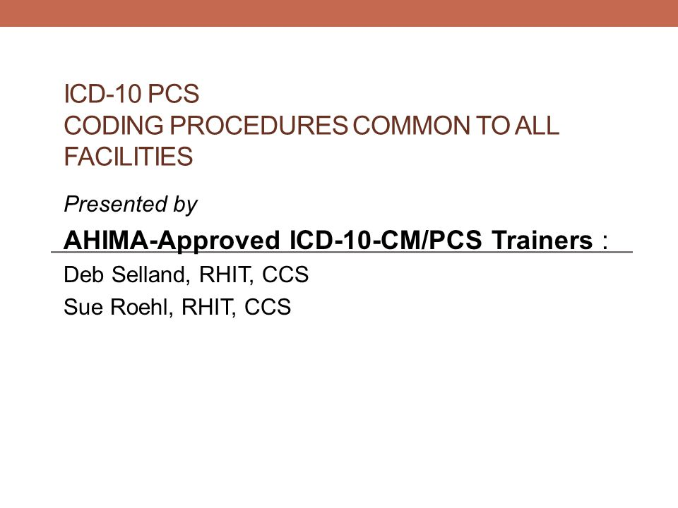 ICD-10 PCS CODING PROCEDURES COMMON TO ALL FACILITIES Presented by AHIMA-Approved ICD-10-CM/PCS Trainers : Deb Selland, RHIT, CCS Sue Roehl, RHIT, CCS