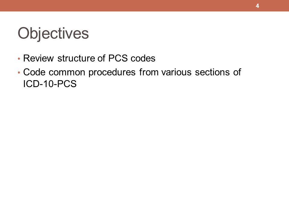 Objectives Review structure of PCS codes Code common procedures from various sections of ICD-10-PCS 4