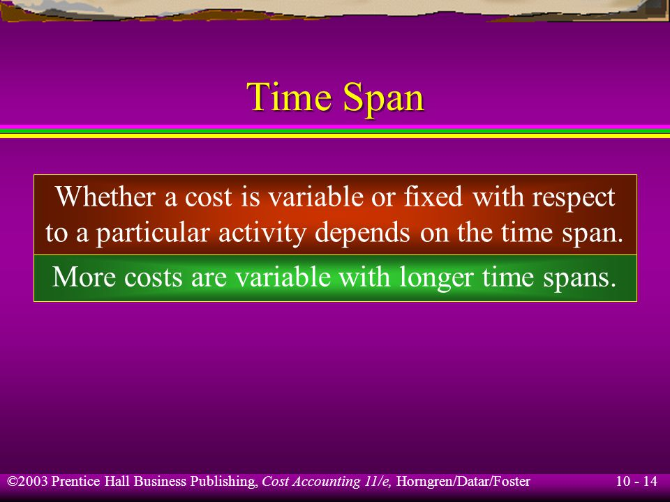 10 - 14 ©2003 Prentice Hall Business Publishing, Cost Accounting 11/e, Horngren/Datar/Foster Time Span Whether a cost is variable or fixed with respect to a particular activity depends on the time span.