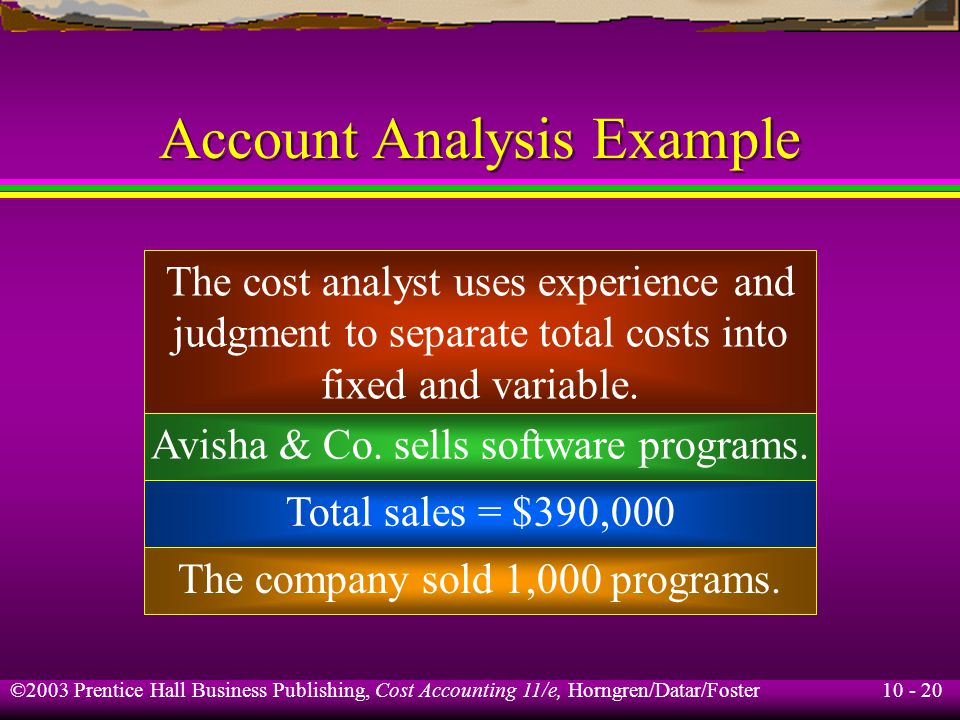 10 - 20 ©2003 Prentice Hall Business Publishing, Cost Accounting 11/e, Horngren/Datar/Foster Account Analysis Example The cost analyst uses experience and judgment to separate total costs into fixed and variable.