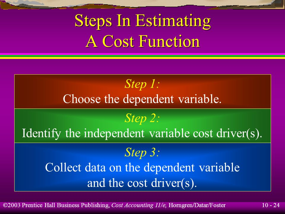 10 - 24 ©2003 Prentice Hall Business Publishing, Cost Accounting 11/e, Horngren/Datar/Foster Steps In Estimating A Cost Function Step 1: Choose the dependent variable.