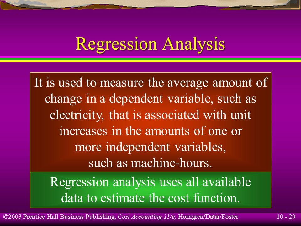 10 - 29 ©2003 Prentice Hall Business Publishing, Cost Accounting 11/e, Horngren/Datar/Foster Regression Analysis It is used to measure the average amount of change in a dependent variable, such as electricity, that is associated with unit increases in the amounts of one or more independent variables, such as machine-hours.