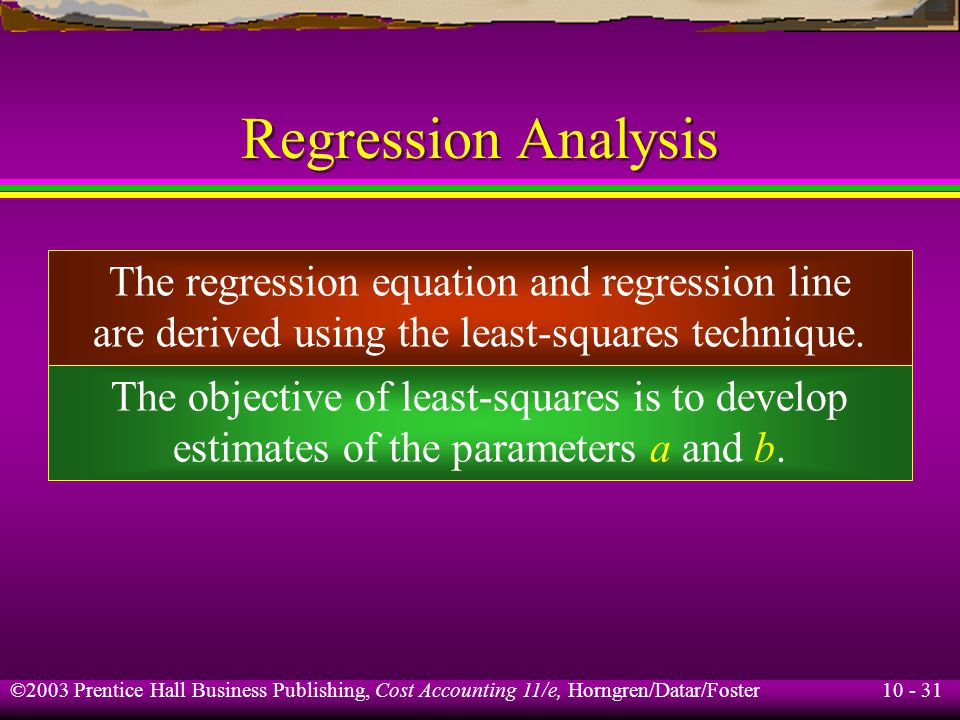 10 - 31 ©2003 Prentice Hall Business Publishing, Cost Accounting 11/e, Horngren/Datar/Foster Regression Analysis The regression equation and regression line are derived using the least-squares technique.