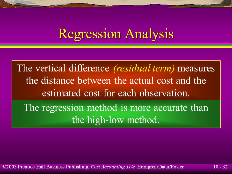 10 - 32 ©2003 Prentice Hall Business Publishing, Cost Accounting 11/e, Horngren/Datar/Foster Regression Analysis The vertical difference (residual term) measures the distance between the actual cost and the estimated cost for each observation.