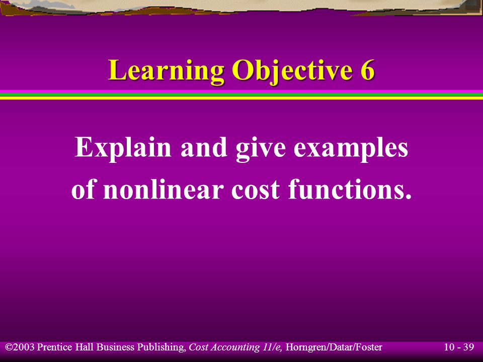 10 - 39 ©2003 Prentice Hall Business Publishing, Cost Accounting 11/e, Horngren/Datar/Foster Learning Objective 6 Explain and give examples of nonlinear cost functions.