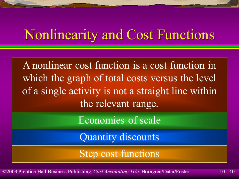 10 - 40 ©2003 Prentice Hall Business Publishing, Cost Accounting 11/e, Horngren/Datar/Foster Nonlinearity and Cost Functions A nonlinear cost function is a cost function in which the graph of total costs versus the level of a single activity is not a straight line within the relevant range.
