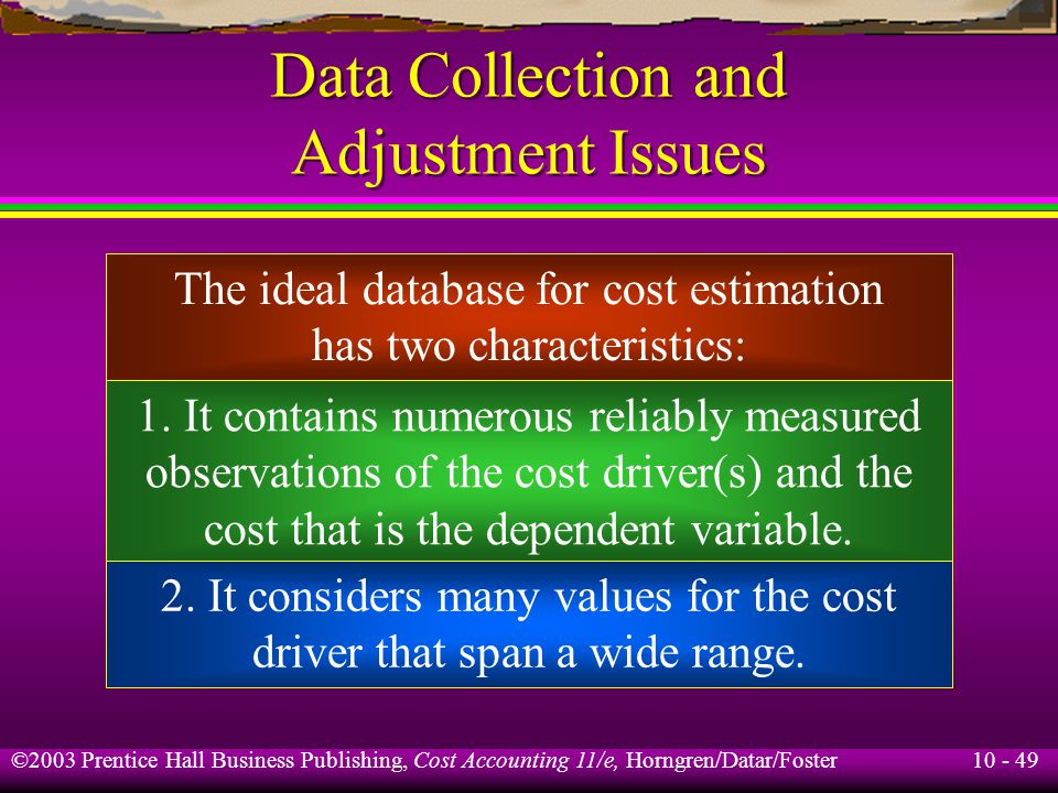 10 - 49 ©2003 Prentice Hall Business Publishing, Cost Accounting 11/e, Horngren/Datar/Foster Data Collection and Adjustment Issues The ideal database for cost estimation has two characteristics: 1.