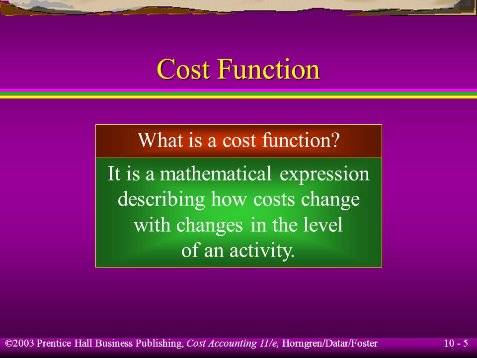 10 - 5 ©2003 Prentice Hall Business Publishing, Cost Accounting 11/e, Horngren/Datar/Foster Cost Function What is a cost function.