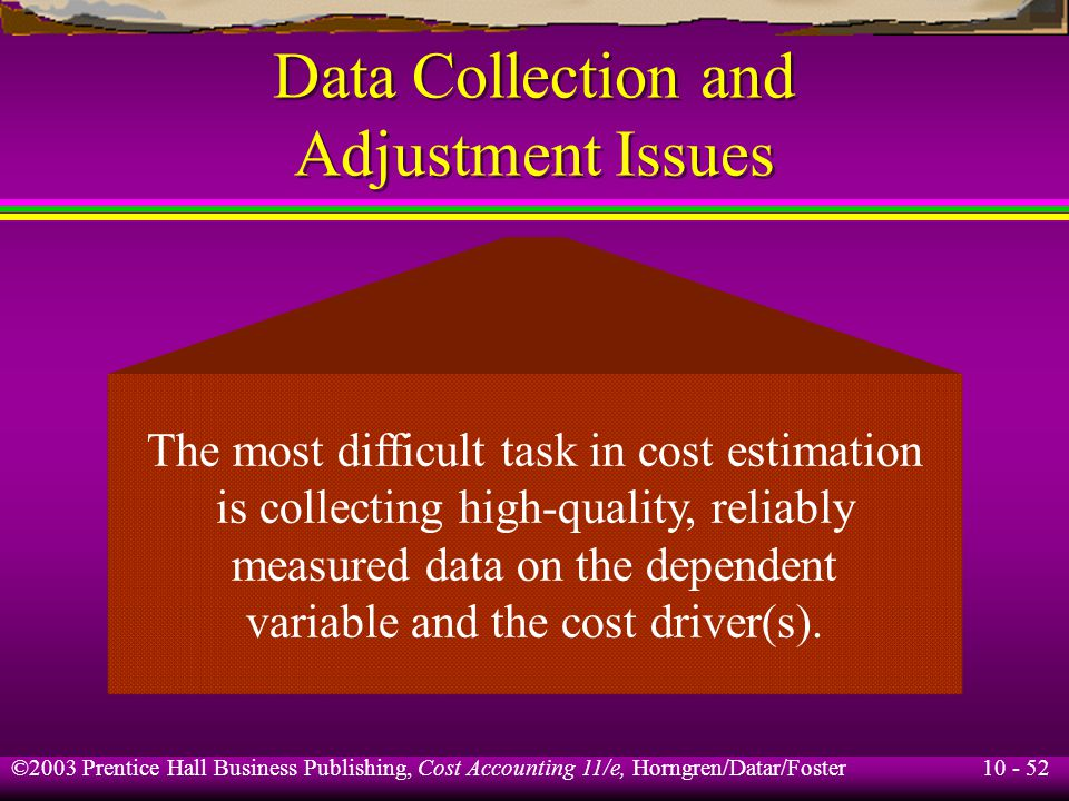 10 - 52 ©2003 Prentice Hall Business Publishing, Cost Accounting 11/e, Horngren/Datar/Foster Data Collection and Adjustment Issues The most difficult task in cost estimation is collecting high-quality, reliably measured data on the dependent variable and the cost driver(s).