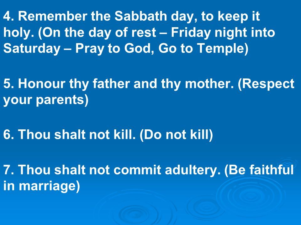 4. Remember the Sabbath day, to keep it holy. (On the day of rest – Friday night into Saturday – Pray to God, Go to Temple) 5. Honour thy father and t
