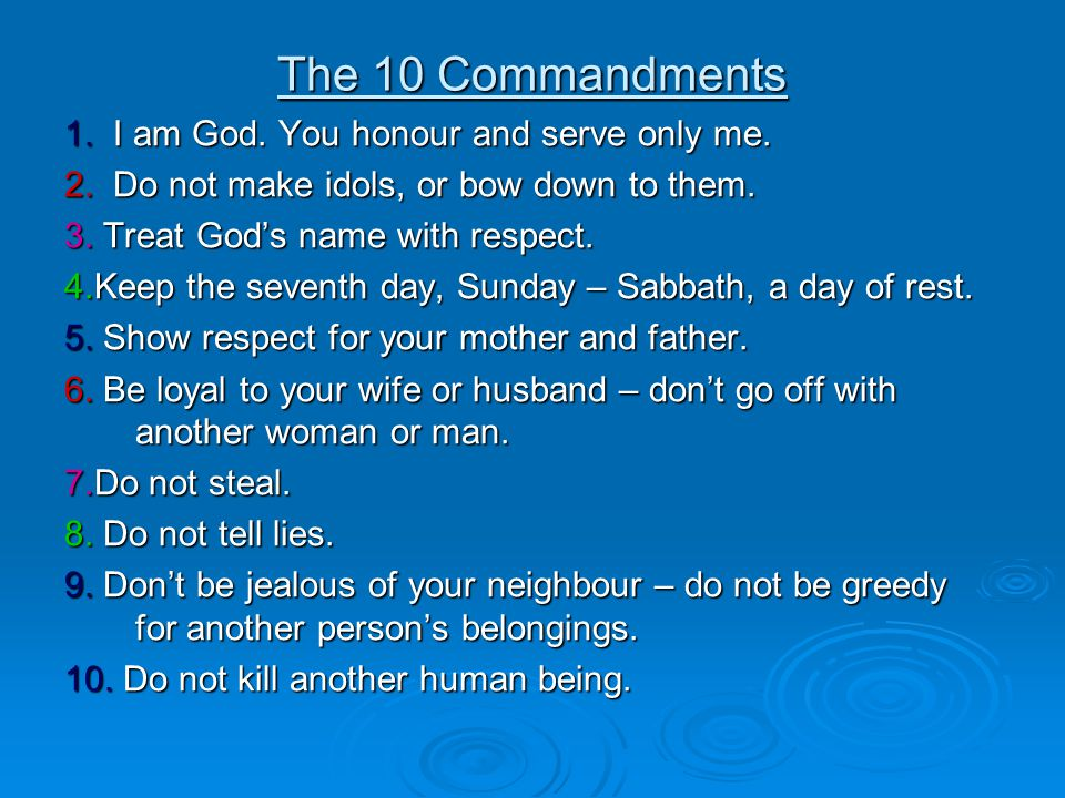 The 10 Commandments 1. I am God. You honour and serve only me. 2. Do not make idols, or bow down to them. 3. Treat God's name with respect. 4.Keep the