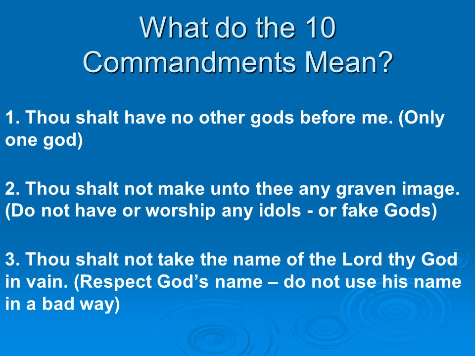 What do the 10 Commandments Mean? 1. Thou shalt have no other gods before me. (Only one god) 2. Thou shalt not make unto thee any graven image. (Do no