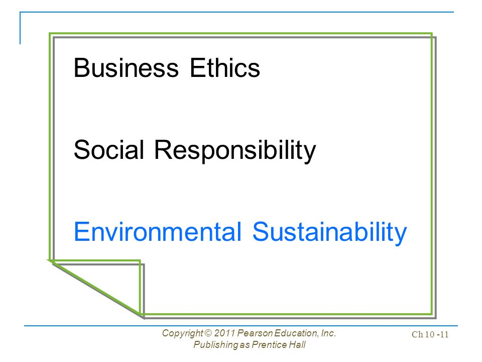 Copyright © 2011 Pearson Education, Inc. Publishing as Prentice Hall Ch 10 -11 Business Ethics Social Responsibility Environmental Sustainability