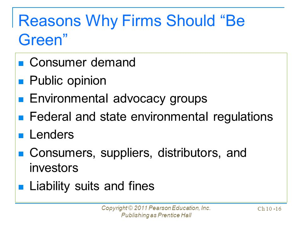 """Copyright © 2011 Pearson Education, Inc. Publishing as Prentice Hall Ch 10 -16 Reasons Why Firms Should """"Be Green"""" Consumer demand Public opinion Envi"""