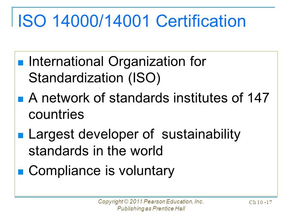 Copyright © 2011 Pearson Education, Inc. Publishing as Prentice Hall Ch 10 -17 ISO 14000/14001 Certification International Organization for Standardiz