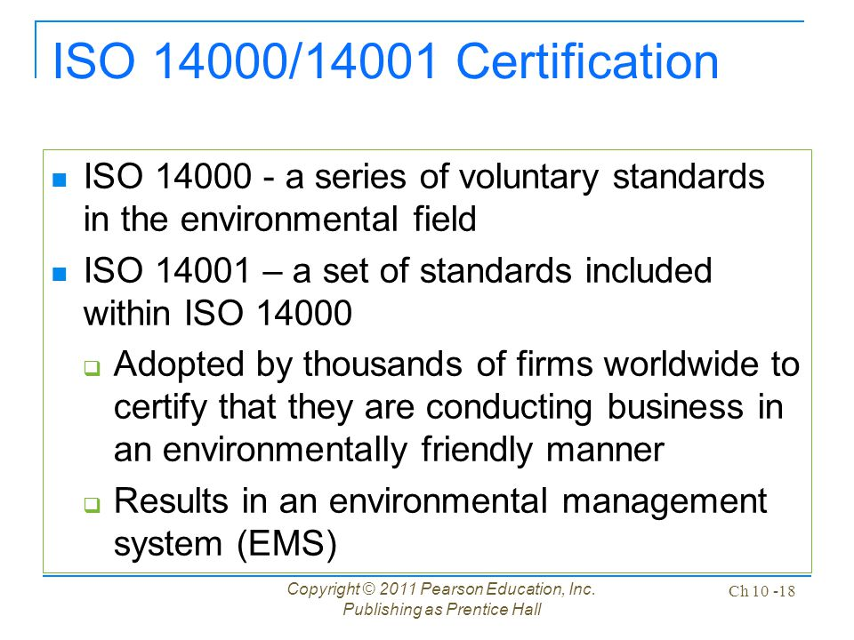 Copyright © 2011 Pearson Education, Inc. Publishing as Prentice Hall Ch 10 -18 ISO 14000/14001 Certification ISO 14000 - a series of voluntary standar