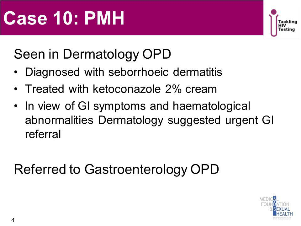 Case 10: PMH Seen in Dermatology OPD Diagnosed with seborrhoeic dermatitis Treated with ketoconazole 2% cream In view of GI symptoms and haematologica