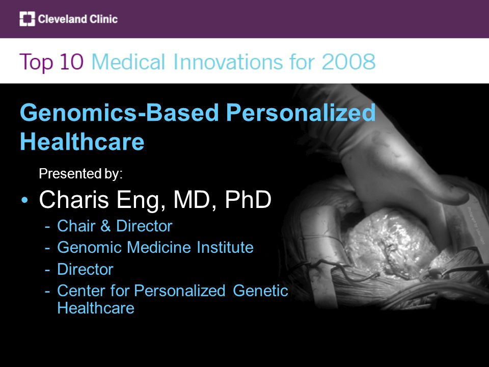 Genomics-Based Personalized Healthcare Presented by: Charis Eng, MD, PhD -Chair & Director -Genomic Medicine Institute -Director -Center for Personalized Genetic Healthcare