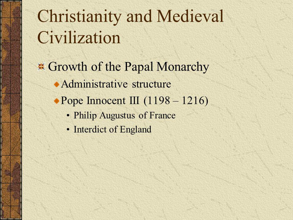 Christianity and Medieval Civilization Growth of the Papal Monarchy Administrative structure Pope Innocent III (1198 – 1216) Philip Augustus of France