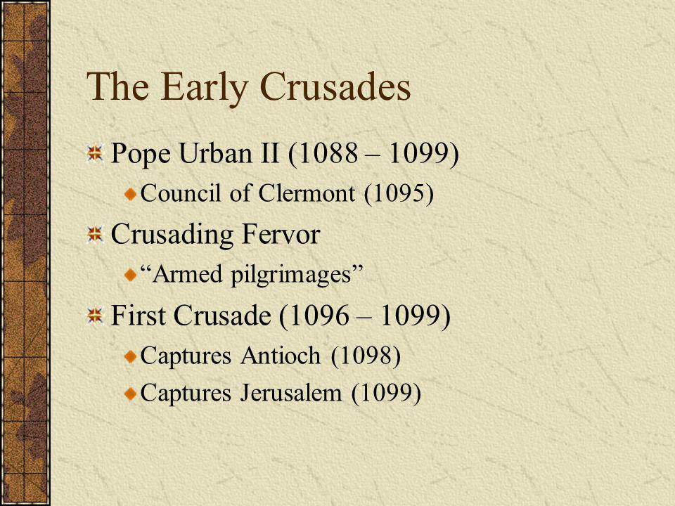 """The Early Crusades Pope Urban II (1088 – 1099) Council of Clermont (1095) Crusading Fervor """"Armed pilgrimages"""" First Crusade (1096 – 1099) Captures An"""