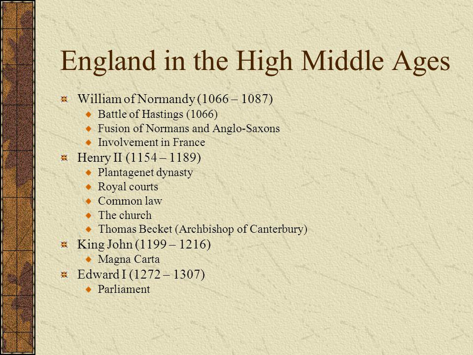 England in the High Middle Ages William of Normandy (1066 – 1087) Battle of Hastings (1066) Fusion of Normans and Anglo-Saxons Involvement in France H