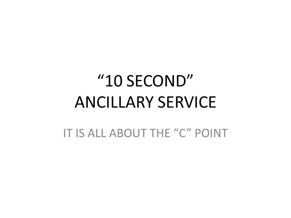 10 SECOND ANCILLARY SERVICE IT IS ALL ABOUT THE C POINT