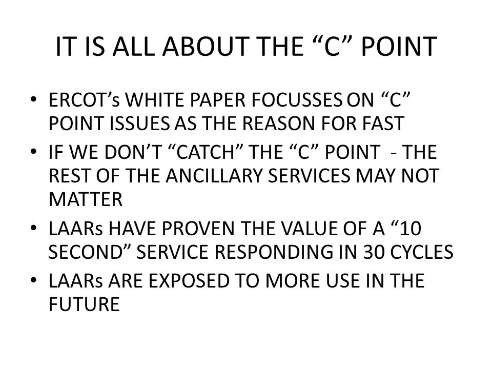 ERCOT's WHITE PAPER FOCUSSES ON C POINT ISSUES AS THE REASON FOR FAST IF WE DON'T CATCH THE C POINT - THE REST OF THE ANCILLARY SERVICES MAY NOT MATTER LAARs HAVE PROVEN THE VALUE OF A 10 SECOND SERVICE RESPONDING IN 30 CYCLES LAARs ARE EXPOSED TO MORE USE IN THE FUTURE