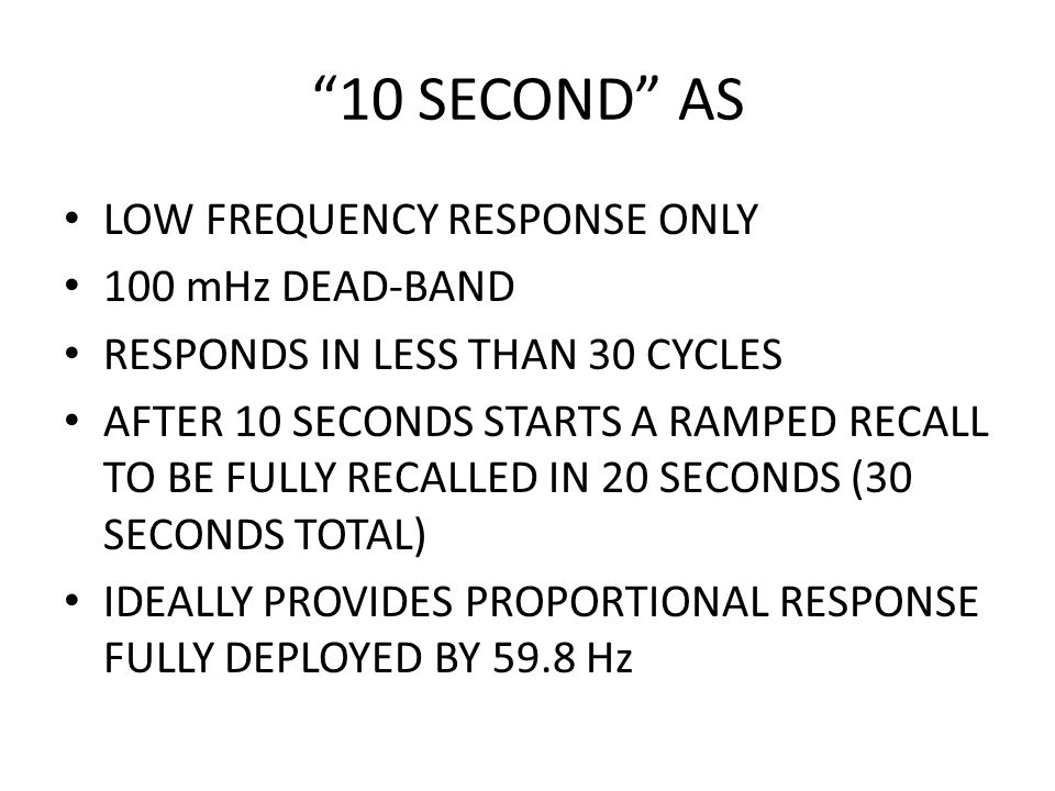 10 SECOND AS LOW FREQUENCY RESPONSE ONLY 100 mHz DEAD-BAND RESPONDS IN LESS THAN 30 CYCLES AFTER 10 SECONDS STARTS A RAMPED RECALL TO BE FULLY RECALLED IN 20 SECONDS (30 SECONDS TOTAL) IDEALLY PROVIDES PROPORTIONAL RESPONSE FULLY DEPLOYED BY 59.8 Hz