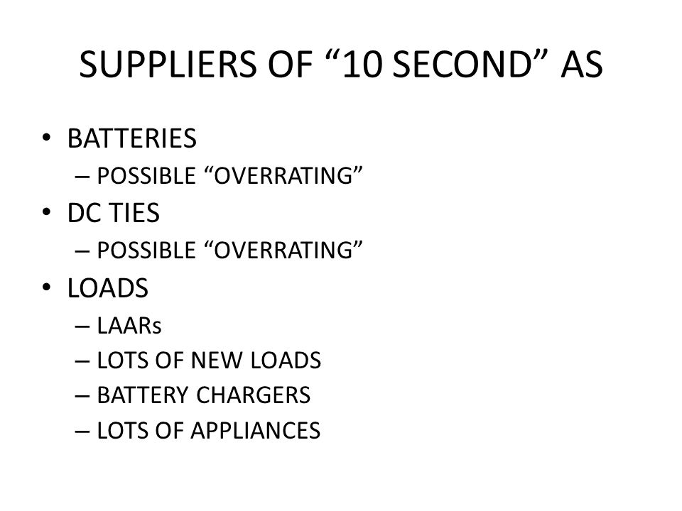 SUPPLIERS OF 10 SECOND AS BATTERIES – POSSIBLE OVERRATING DC TIES – POSSIBLE OVERRATING LOADS – LAARs – LOTS OF NEW LOADS – BATTERY CHARGERS – LOTS OF APPLIANCES
