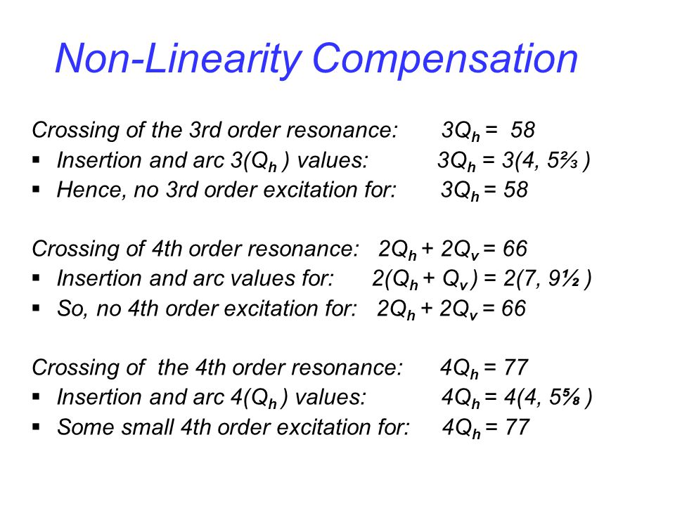 Non-Linearity Compensation Crossing of the 3rd order resonance: 3Q h = 58  Insertion and arc 3(Q h ) values: 3Q h = 3(4, 5⅔ )  Hence, no 3rd order excitation for: 3Q h = 58 Crossing of 4th order resonance: 2Q h + 2Q v = 66  Insertion and arc values for: 2(Q h + Q v ) = 2(7, 9½ )  So, no 4th order excitation for: 2Q h + 2Q v = 66 Crossing of the 4th order resonance: 4Q h = 77  Insertion and arc 4(Q h ) values: 4Q h = 4(4, 5⅝ )  Some small 4th order excitation for: 4Q h = 77